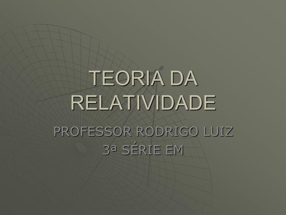 TEORIA DA RELATIVIDADE PROFESSOR RODRIGO LUIZ 3ª SÉRIE EM