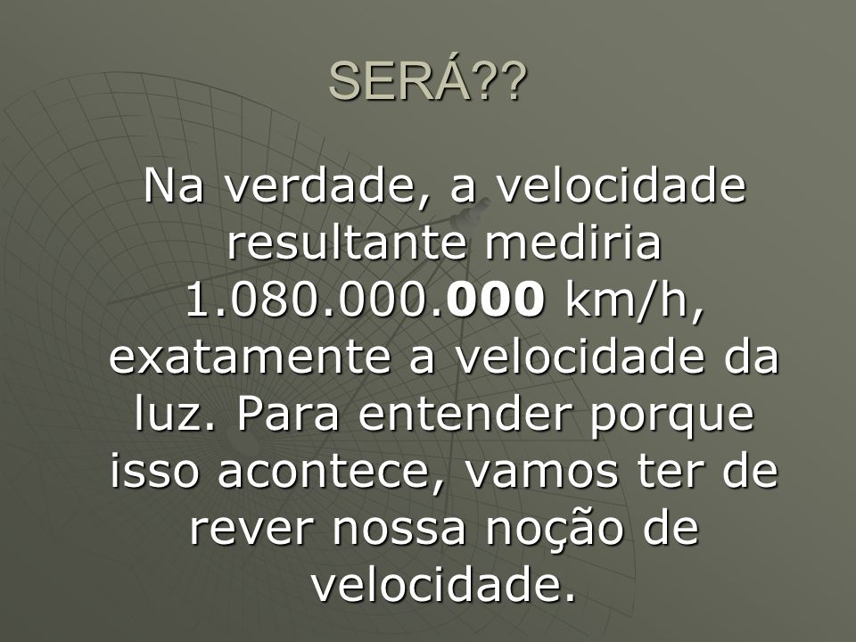 SERÁ?? Na verdade, a velocidade resultante mediria 1.080.000.000 km/h, exatamente a velocidade da luz. Para entender porque isso acontece, vamos ter d