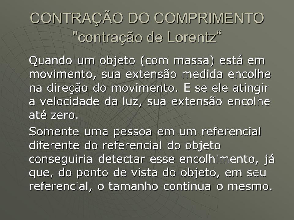 CONTRAÇÃO DO COMPRIMENTO contração de Lorentz Quando um objeto (com massa) está em movimento, sua extensão medida encolhe na direção do movimento.