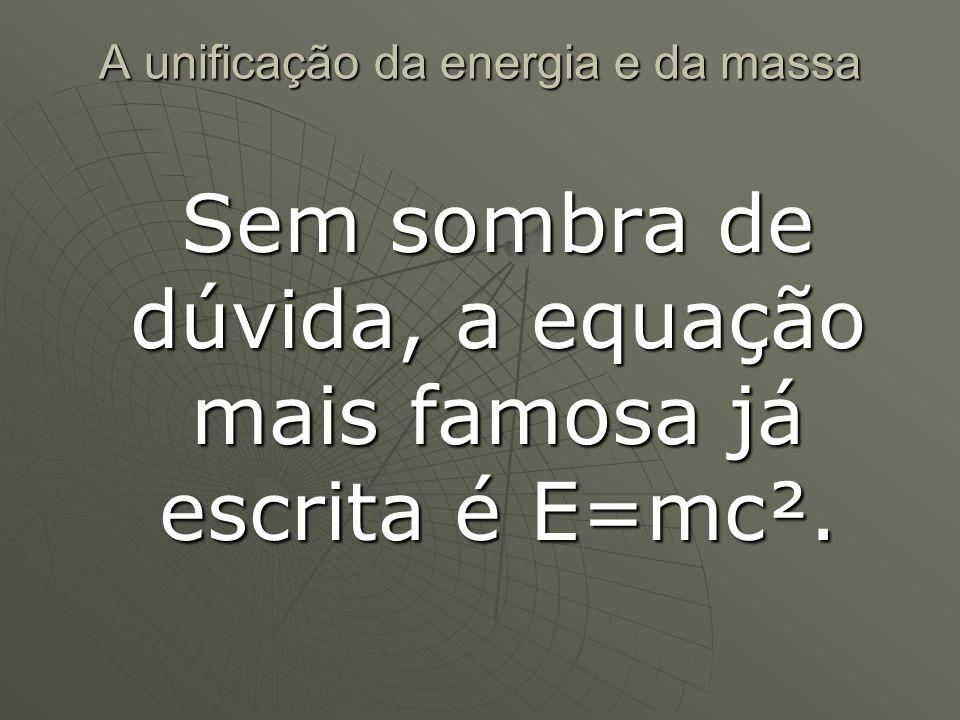 A unificação da energia e da massa Sem sombra de dúvida, a equação mais famosa já escrita é E=mc².