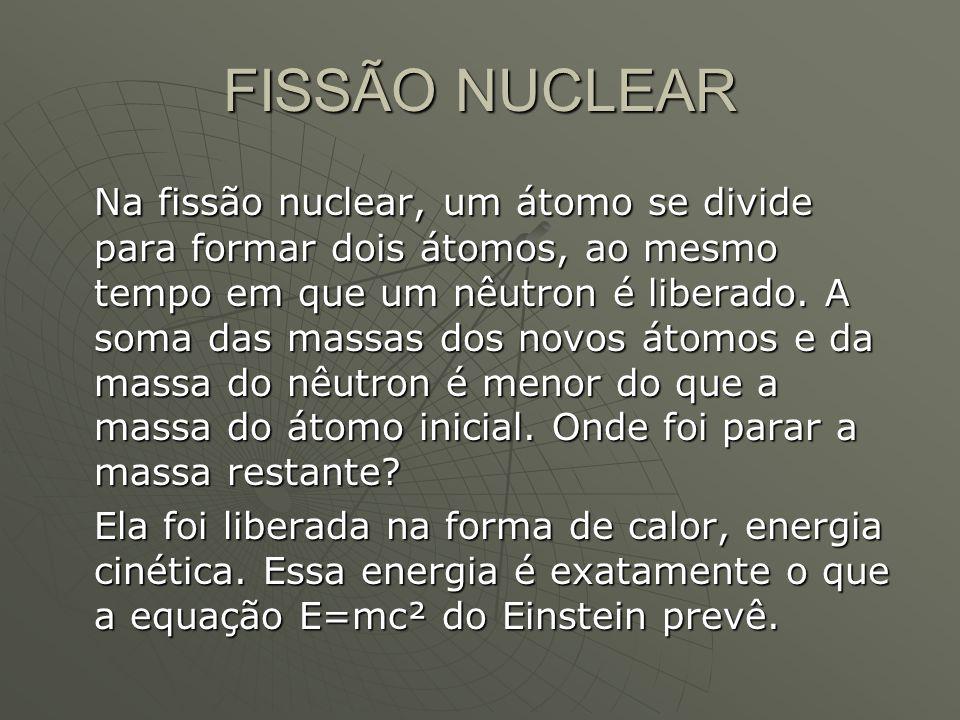 FISSÃO NUCLEAR Na fissão nuclear, um átomo se divide para formar dois átomos, ao mesmo tempo em que um nêutron é liberado. A soma das massas dos novos