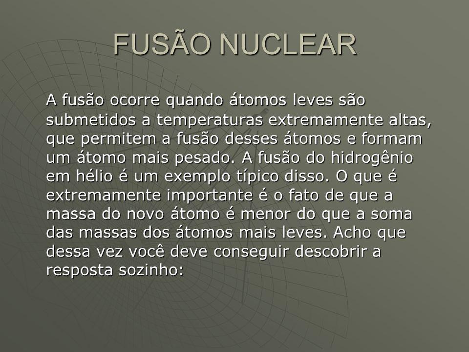 FUSÃO NUCLEAR A fusão ocorre quando átomos leves são submetidos a temperaturas extremamente altas, que permitem a fusão desses átomos e formam um átom