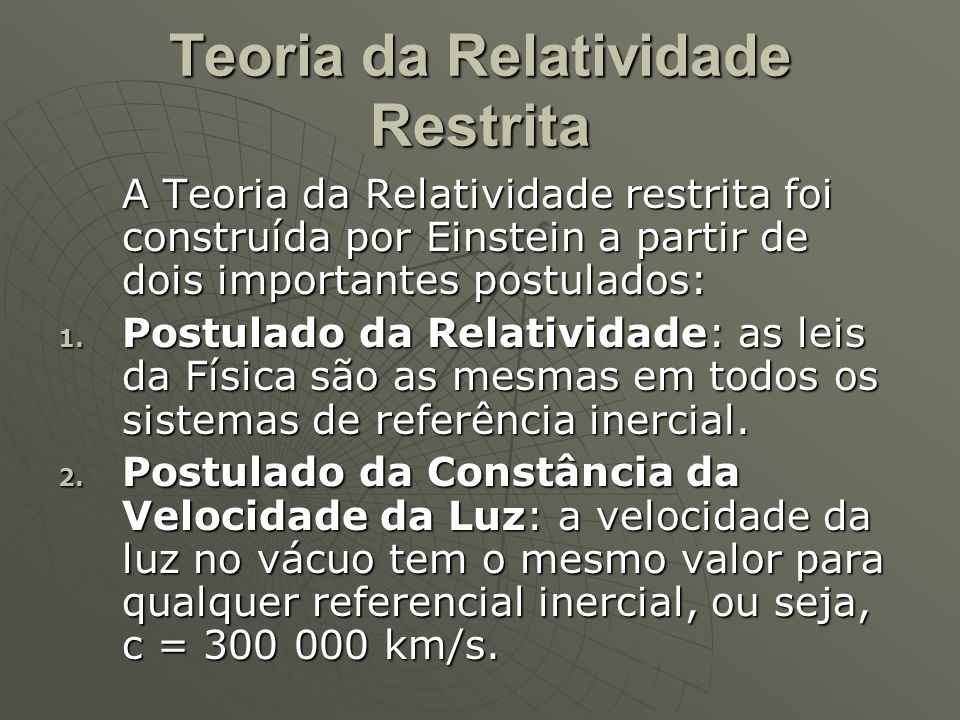 Teoria da Relatividade Restrita A Teoria da Relatividade restrita foi construída por Einstein a partir de dois importantes postulados: 1. Postulado da