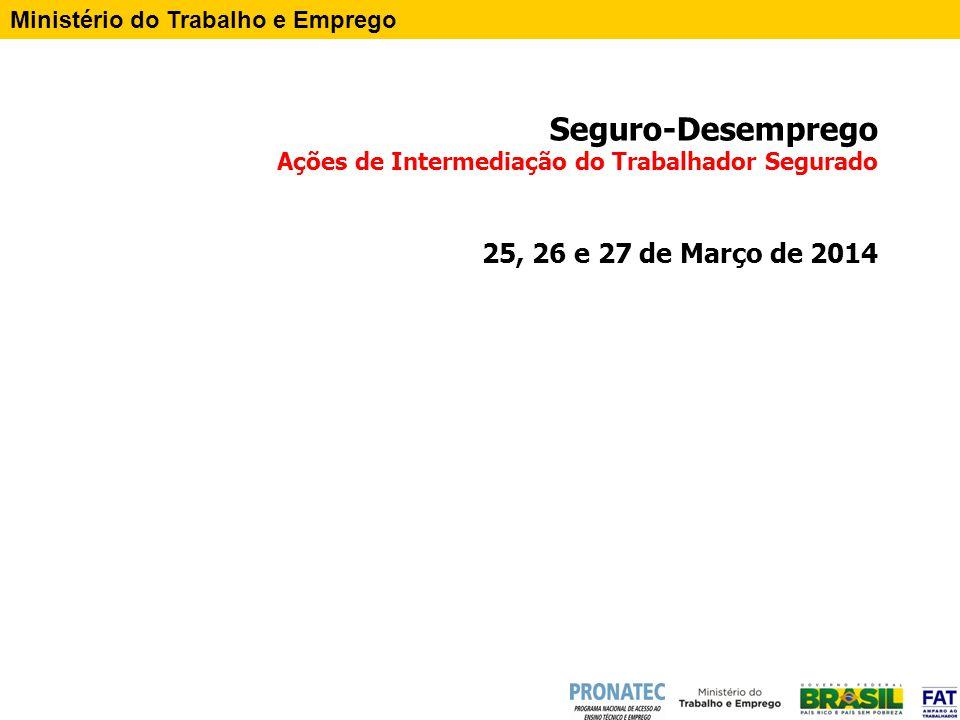 Seguro-Desemprego Ações de Intermediação do Trabalhador Segurado 25, 26 e 27 de Março de 2014 Ministério do Trabalho e Emprego