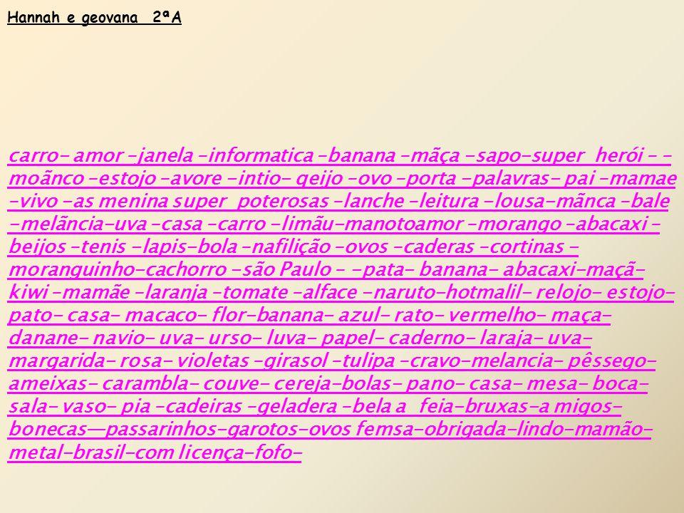 Hannah e geovana 2ªA carro- amor –janela –informatica –banana –mãça -sapo-super herói – – moãnco –estojo –avore -intio- qeijo –ovo –porta -palavras- pai –mamae –vivo -as menina super poterosas –lanche –leitura -lousa-mãnca –bale -melãncia-uva –casa –carro -limãu-manotoamor –morango –abacaxi – beijos –tenis -lapis-bola –nafilição –ovos –caderas –cortinas - moranguinho-cachorro -são Paulo – -pata- banana- abacaxi-maçã- kiwi –mamãe –laranja –tomate –alface -naruto-hotmalil- relojo- estojo- pato- casa- macaco- flor-banana- azul- rato- vermelho- maça- danane- navio- uva- urso- luva- papel- caderno- laraja- uva- margarida- rosa- violetas –girasol –tulipa –cravo-melancia- pêssego- ameixas- carambla- couve- cereja-bolas- pano- casa- mesa- boca- sala- vaso- pia –cadeiras –geladera –bela a feia-bruxas-a migos- bonecas—passarinhos-garotos-ovos femsa-obrigada-lindo-mamão- metal-brasil-com licença-fofo-