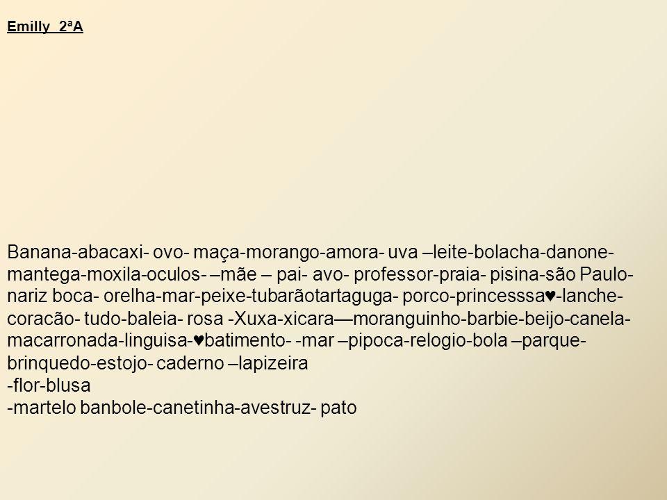 Emilly 2ªA Banana-abacaxi- ovo- maça-morango-amora- uva –leite-bolacha-danone- mantega-moxila-oculos- –mãe – pai- avo- professor-praia- pisina-são Paulo- nariz boca- orelha-mar-peixe-tubarãotartaguga- porco-princesssa ♥ -lanche- coracão- tudo-baleia- rosa -Xuxa-xicara—moranguinho-barbie-beijo-canela- macarronada-linguisa- ♥ batimento- -mar –pipoca-relogio-bola –parque- brinquedo-estojo- caderno –lapizeira -flor-blusa -martelo banbole-canetinha-avestruz- pato