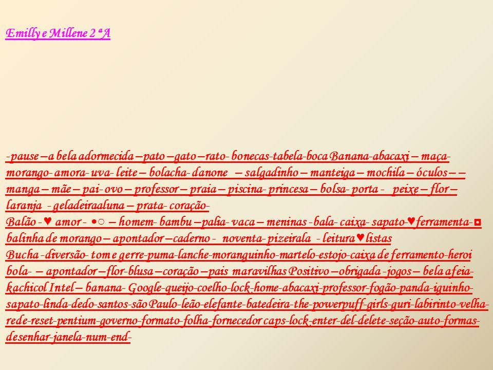 Emilly e Millene 2 ªA -pause –a bela adormecida –pato –gato –rato- bonecas-tabela-boca Banana-abacaxi – maça- morango- amora- uva- leite – bolacha- danone – salgadinho – manteiga – mochila – óculos – – manga – mãe – pai- ovo – professor – praia – piscina- princesa – bolsa- porta - peixe – flor – laranja - geladeiraaluna – prata- coração- Balão - ♥ amor - ○ – homem- bambu –palia- vaca – meninas -bala- caixa- sapato- ♥ ferramenta- ◘ balinha de morango – apontador –caderno - noventa- pizeirala - leitura ♥ listas Bucha -diversão- tom e gerre-puma-lanche-moranguinho-martelo-estojo-caixa de ferramento-heroi bola- – apontador –flor-blusa –coração –pais maravilhas Positivo –obrigada -jogos – bela afeia- kachicol Intel – banana- Google-queijo-coelho-lock-home-abacaxi-professor-fogão-panda-iguinho- sapato-linda-dedo-santos-são Paulo-leão-elefante-batedeira-the-powerpuff-girls-guri-labirinto-velha- rede-reset-pentium-governo-formato-folha-fornecedor caps-lock-enter-del-delete-seção-auto-formas- desenhar-janela-num-end-