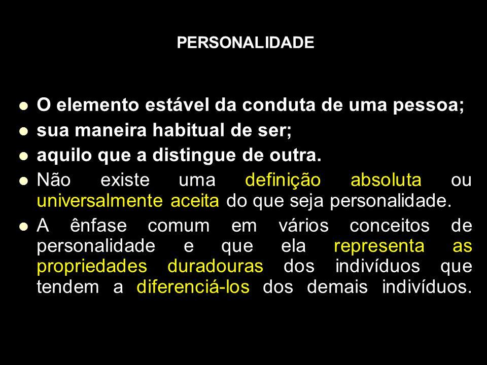 PERSONALIDADE O elemento estável da conduta de uma pessoa; sua maneira habitual de ser; aquilo que a distingue de outra.