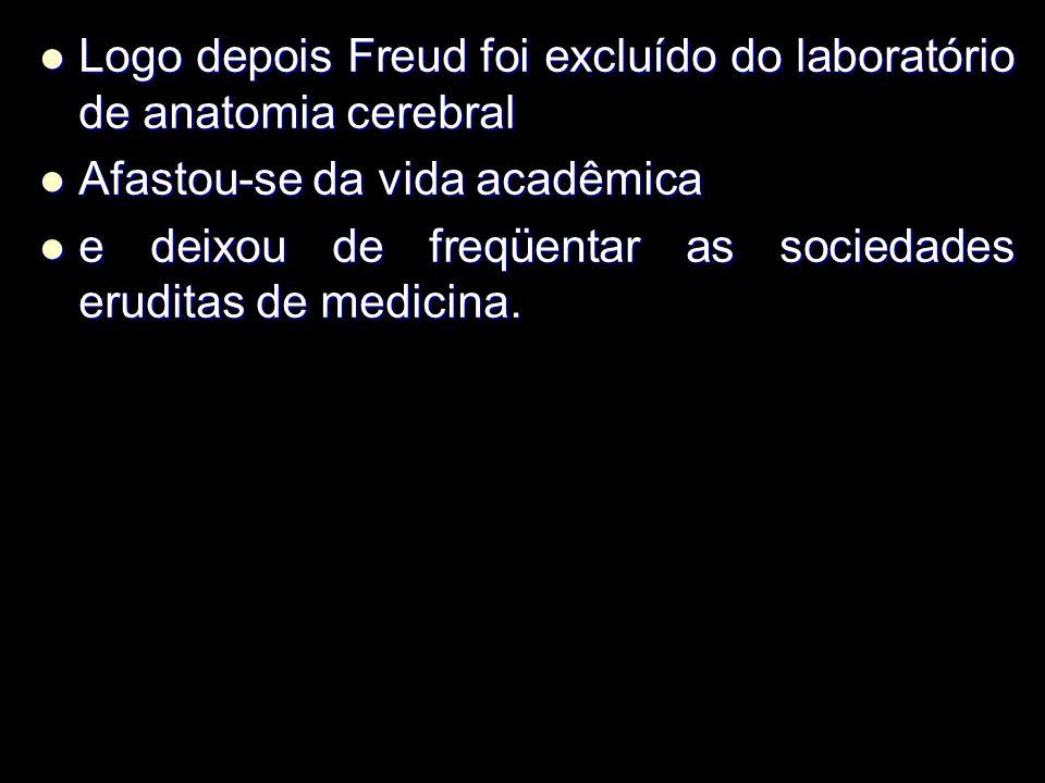 Logo depois Freud foi excluído do laboratório de anatomia cerebral Logo depois Freud foi excluído do laboratório de anatomia cerebral Afastou-se da vida acadêmica Afastou-se da vida acadêmica e deixou de freqüentar as sociedades eruditas de medicina.