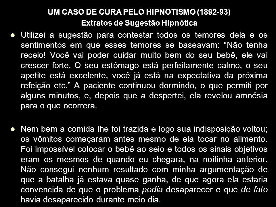 UM CASO DE CURA PELO HIPNOTISMO (1892-93) Extratos de Sugestão Hipnótica Utilizei a sugestão para contestar todos os temores dela e os sentimentos em que esses temores se baseavam: Não tenha receio.