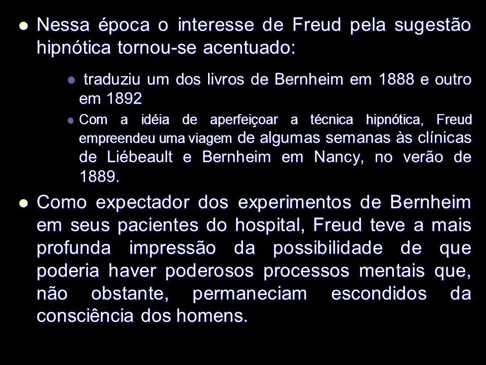 Nessa época o interesse de Freud pela sugestão hipnótica tornou-se acentuado: Nessa época o interesse de Freud pela sugestão hipnótica tornou-se acentuado: traduziu um dos livros de Bernheim em 1888 e outro em 1892 traduziu um dos livros de Bernheim em 1888 e outro em 1892 Com a idéia de aperfeiçoar a técnica hipnótica, Freud empreendeu uma viagem de algumas semanas às clínicas de Liébeault e Bernheim em Nancy, no verão de 1889.