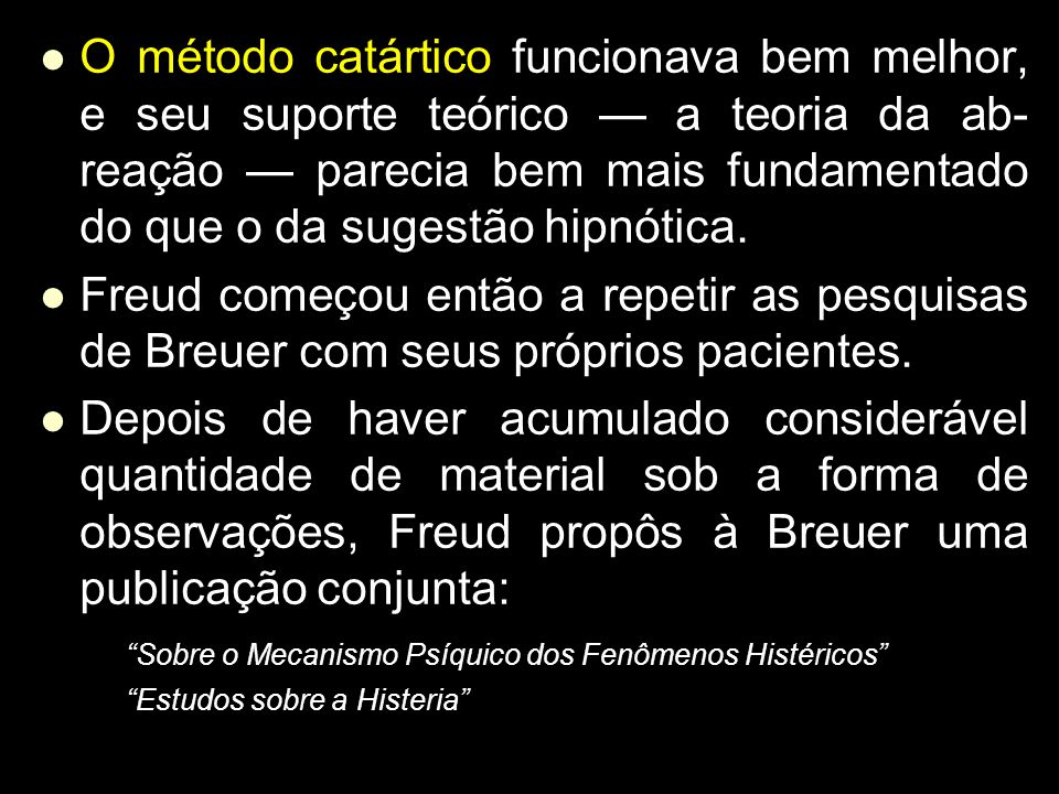 O método catártico funcionava bem melhor, e seu suporte teórico — a teoria da ab- reação — parecia bem mais fundamentado do que o da sugestão hipnótica.