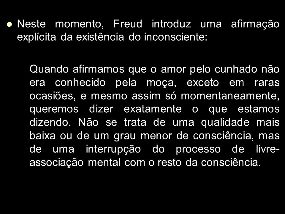 Neste momento, Freud introduz uma afirmação explícita da existência do inconsciente: Neste momento, Freud introduz uma afirmação explícita da existência do inconsciente: Quando afirmamos que o amor pelo cunhado não era conhecido pela moça, exceto em raras ocasiões, e mesmo assim só momentaneamente, queremos dizer exatamente o que estamos dizendo.
