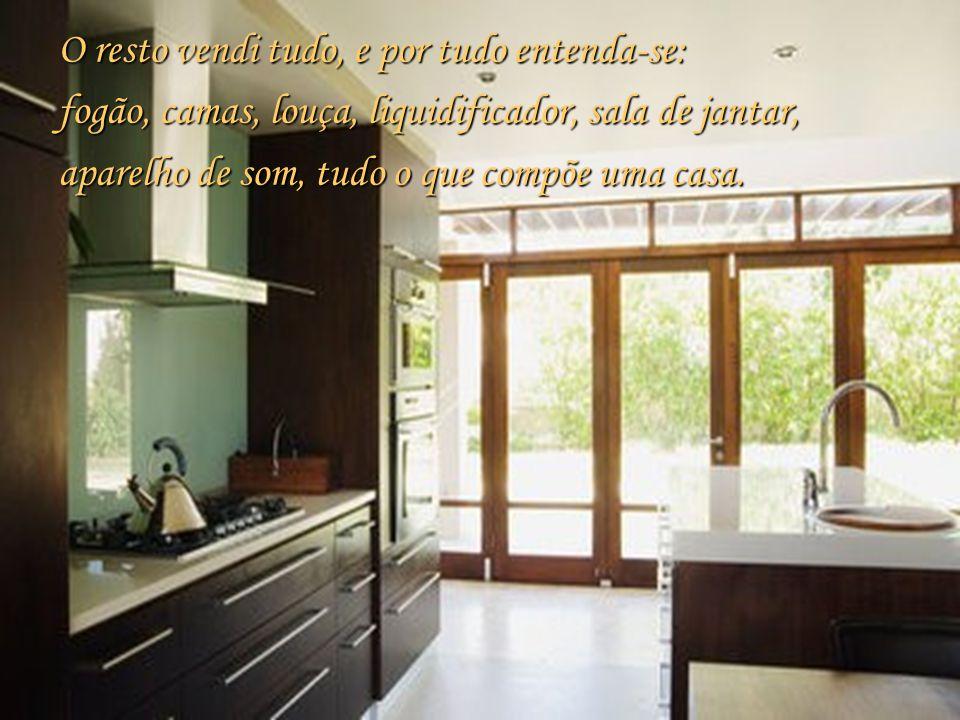 O resto vendi tudo, e por tudo entenda-se: fogão, camas, louça, liquidificador, sala de jantar, aparelho de som, tudo o que compõe uma casa.