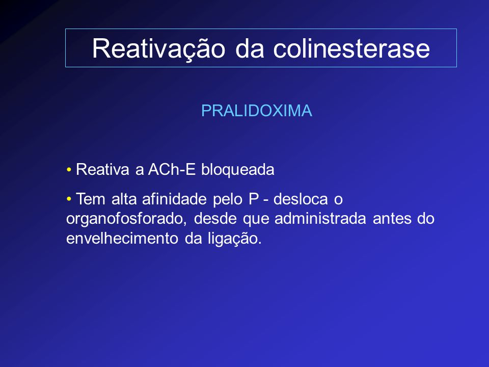 Reativação da colinesterase PRALIDOXIMA Reativa a ACh-E bloqueada Tem alta afinidade pelo P - desloca o organofosforado, desde que administrada antes