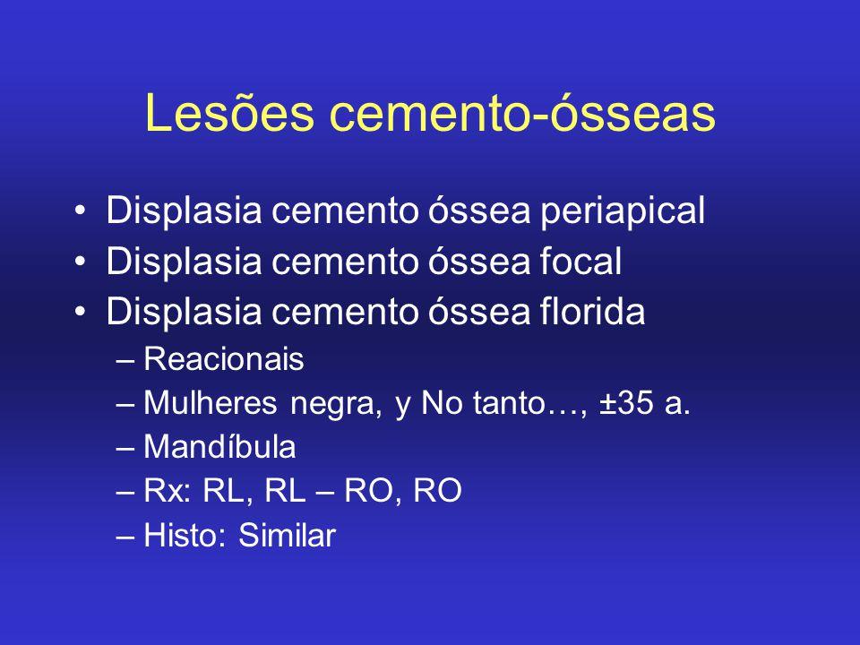 Lesões cemento-ósseas Displasia cemento óssea periapical Displasia cemento óssea focal Displasia cemento óssea florida –Reacionais –Mulheres negra, y