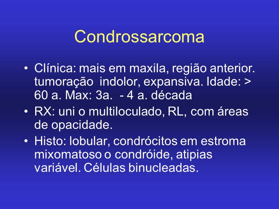 Condrossarcoma Clínica: mais em maxila, região anterior. tumoração indolor, expansiva. Idade: > 60 a. Max: 3a. - 4 a. década RX: uni o multiloculado,