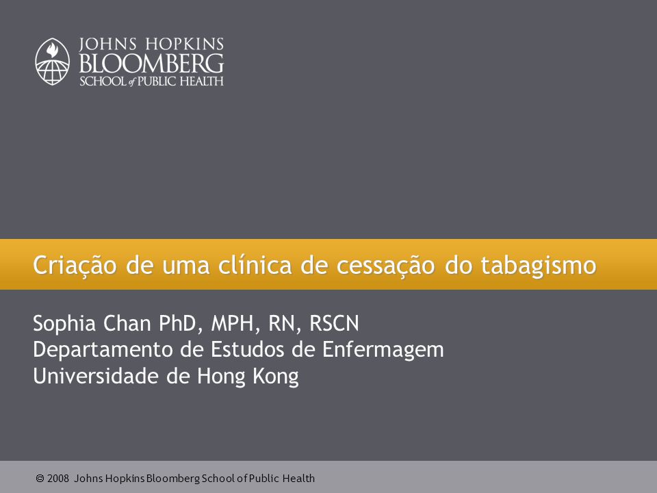  2008 Johns Hopkins Bloomberg School of Public Health Criação de uma clínica de cessação do tabagismo Sophia Chan PhD, MPH, RN, RSCN Departamento de Estudos de Enfermagem Universidade de Hong Kong