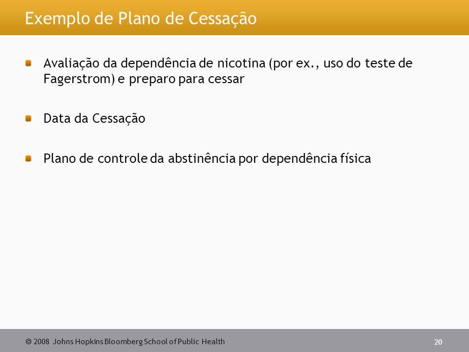  2008 Johns Hopkins Bloomberg School of Public Health 20 Exemplo de Plano de Cessação Avaliação da dependência de nicotina (por ex., uso do teste de Fagerstrom) e preparo para cessar Data da Cessação Plano de controle da abstinência por dependência física