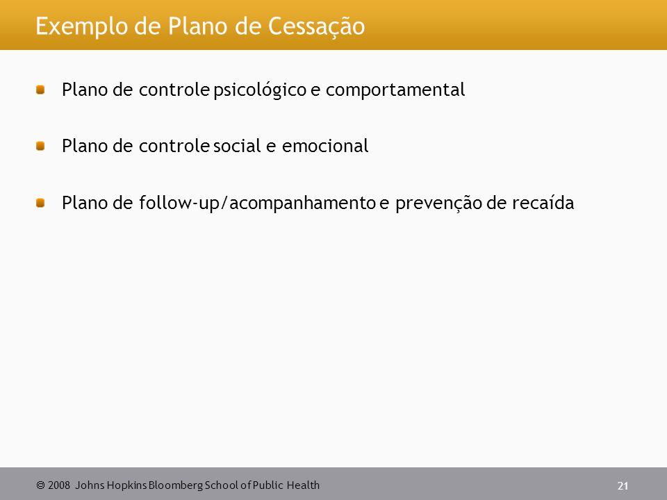  2008 Johns Hopkins Bloomberg School of Public Health 21 Exemplo de Plano de Cessação Plano de controle psicológico e comportamental Plano de controle social e emocional Plano de follow-up/acompanhamento e prevenção de recaída