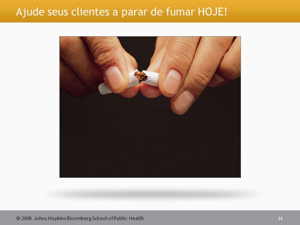  2008 Johns Hopkins Bloomberg School of Public Health 31 Ajude seus clientes a parar de fumar HOJE!