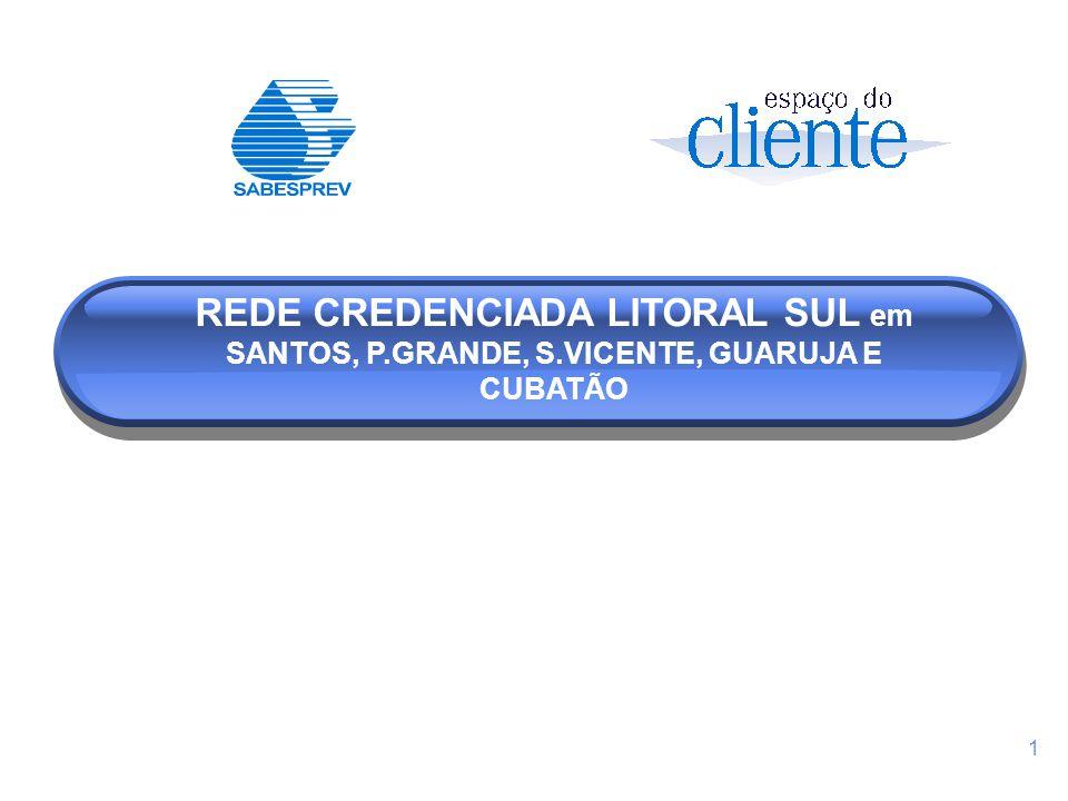 1 REDE CREDENCIADA LITORAL SUL em SANTOS, P.GRANDE, S.VICENTE, GUARUJA E CUBATÃO