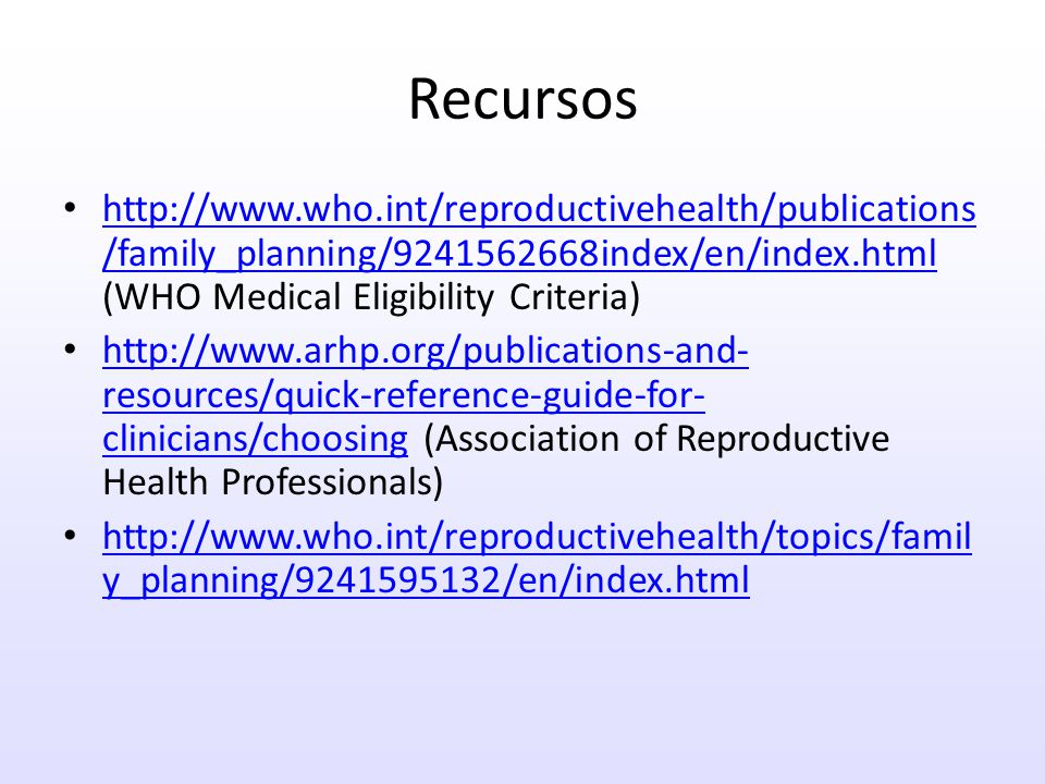 Recursos http://www.who.int/reproductivehealth/publications /family_planning/9241562668index/en/index.html (WHO Medical Eligibility Criteria) http://www.who.int/reproductivehealth/publications /family_planning/9241562668index/en/index.html http://www.arhp.org/publications-and- resources/quick-reference-guide-for- clinicians/choosing (Association of Reproductive Health Professionals) http://www.arhp.org/publications-and- resources/quick-reference-guide-for- clinicians/choosing http://www.who.int/reproductivehealth/topics/famil y_planning/9241595132/en/index.html http://www.who.int/reproductivehealth/topics/famil y_planning/9241595132/en/index.html