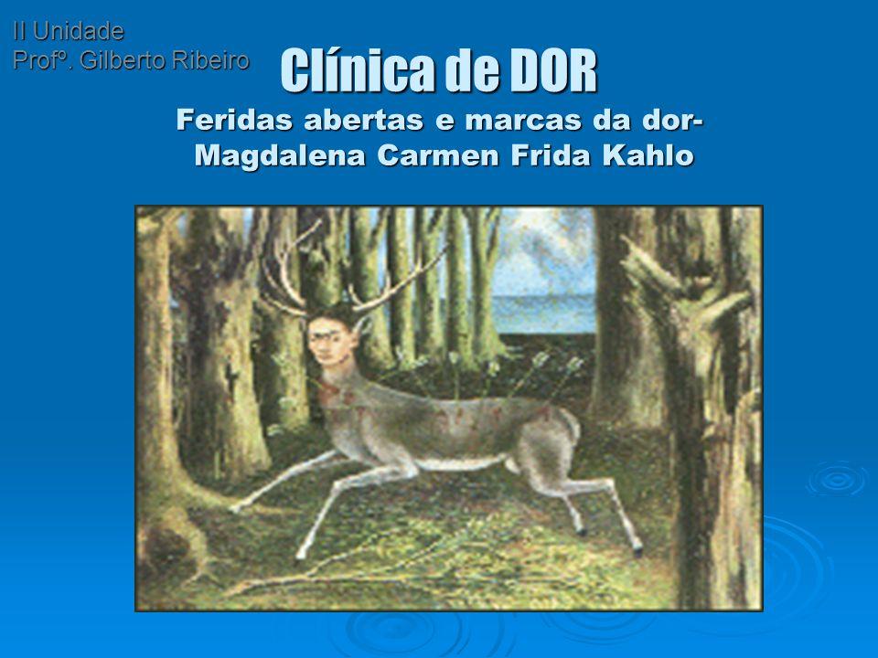Clínica de DOR Feridas abertas e marcas da dor- Magdalena Carmen Frida Kahlo II Unidade Profº. Gilberto Ribeiro