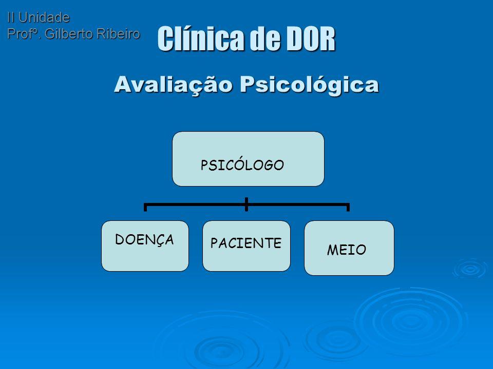 Clínica de DOR Avaliação Psicológica PSICÓLOGO DOENÇA PACIENTE MEIO II Unidade Profº. Gilberto Ribeiro