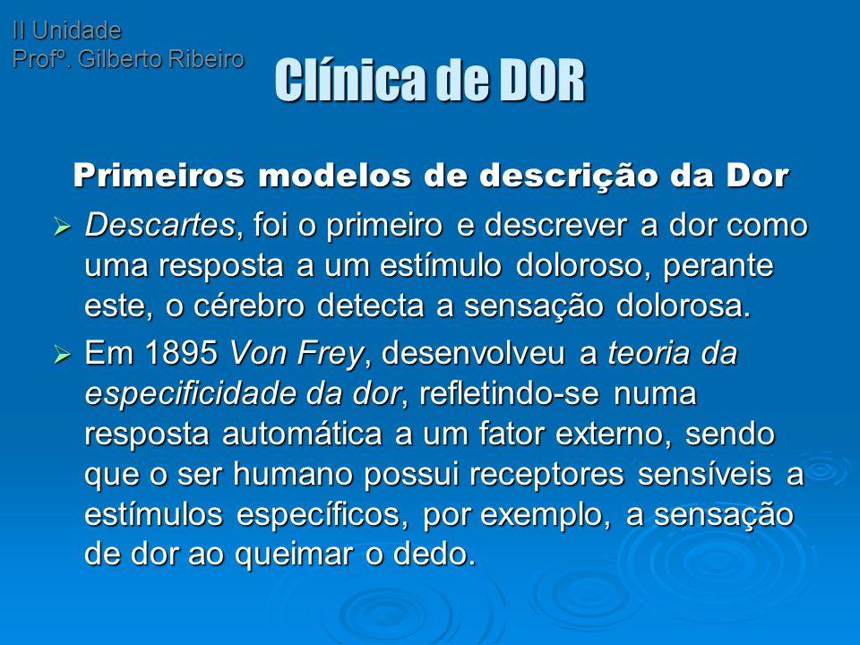 Clínica de DOR Primeiros modelos de descrição da Dor  Descartes, foi o primeiro e descrever a dor como uma resposta a um estímulo doloroso, perante e
