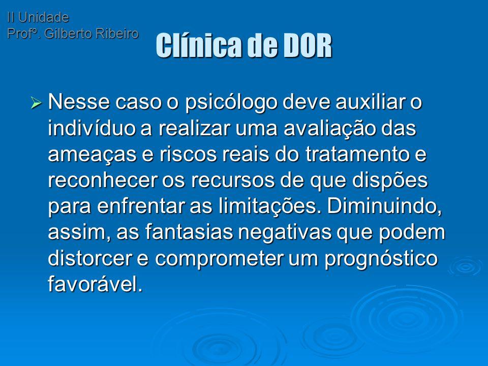 Clínica de DOR  Nesse caso o psicólogo deve auxiliar o indivíduo a realizar uma avaliação das ameaças e riscos reais do tratamento e reconhecer os re