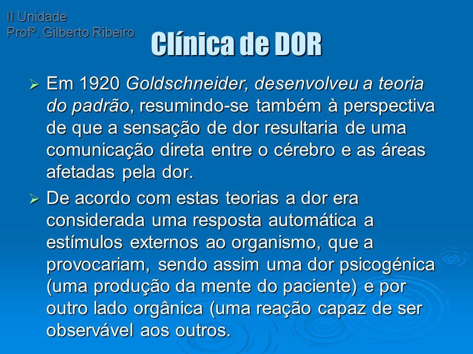 Clínica de DOR  Em 1920 Goldschneider, desenvolveu a teoria do padrão, resumindo-se também à perspectiva de que a sensação de dor resultaria de uma c