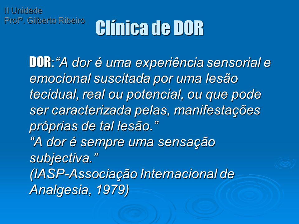 """Clínica de DOR DOR :""""A dor é uma experiência sensorial e emocional suscitada por uma lesão tecidual, real ou potencial, ou que pode ser caracterizada"""