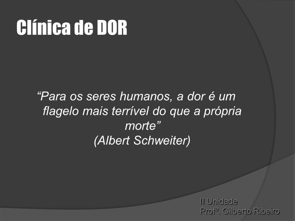 """Clínica de DOR """"Para os seres humanos, a dor é um flagelo mais terrível do que a própria morte"""" (Albert Schweiter) II Unidade Profº. Gilberto Ribeiro"""