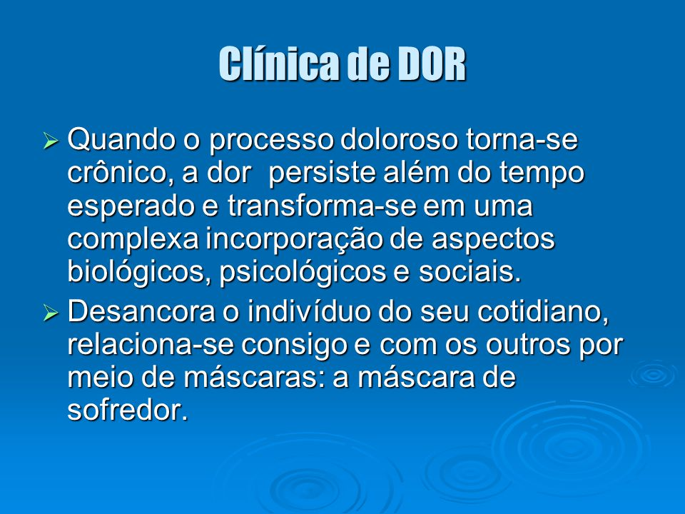 Clínica de DOR  Quando o processo doloroso torna-se crônico, a dor persiste além do tempo esperado e transforma-se em uma complexa incorporação de as