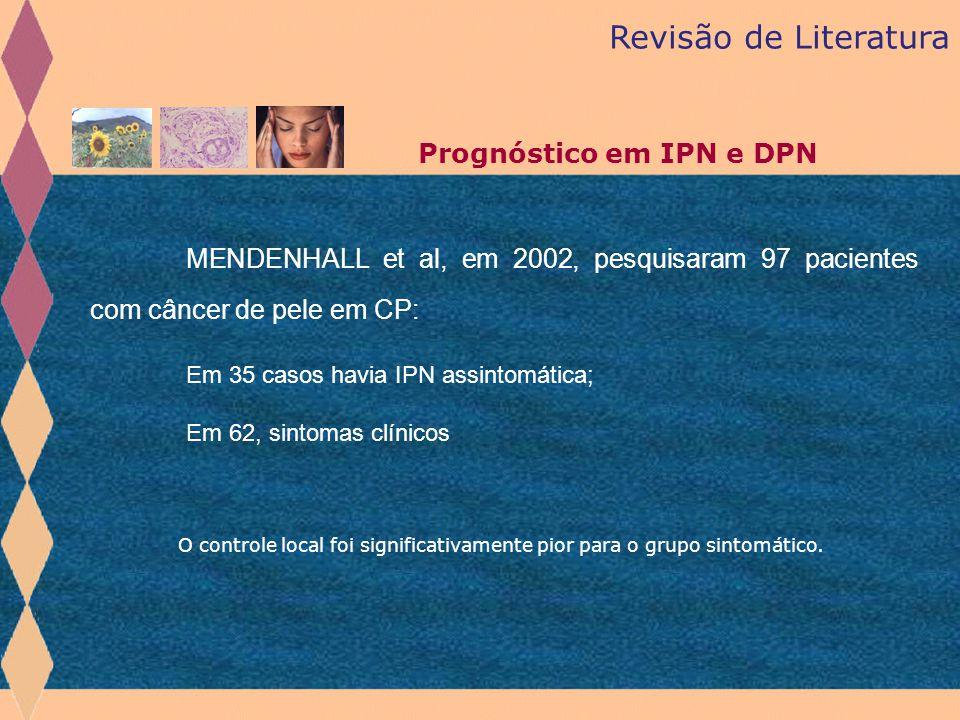 MENDENHALL et al, em 2002, pesquisaram 97 pacientes com câncer de pele em CP: Em 35 casos havia IPN assintomática; Em 62, sintomas clínicos Revisão de