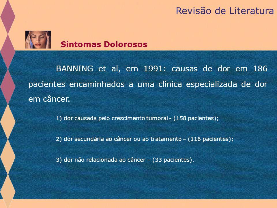 Revisão de Literatura Sintomas Dolorosos BANNING et al, em 1991: causas de dor em 186 pacientes encaminhados a uma clínica especializada de dor em cân