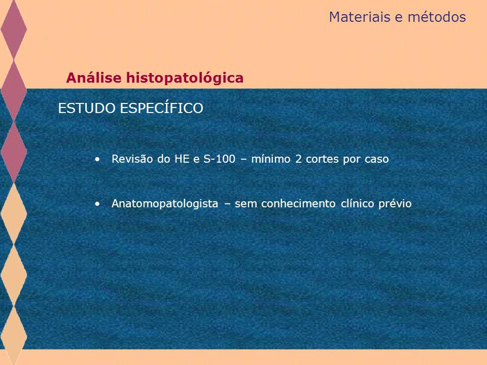 Materiais e métodos Análise histopatológica Revisão do HE e S-100 – mínimo 2 cortes por caso ESTUDO ESPECÍFICO Anatomopatologista – sem conhecimento c