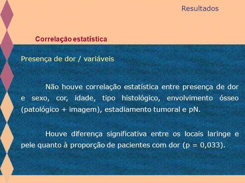 Resultados Correla ç ão estat í stica Não houve correlação estatística entre presença de dor e sexo, cor, idade, tipo histológico, envolvimento ósseo