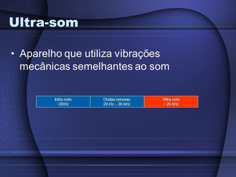 Ultra-som Aparelho que utiliza vibrações mecânicas semelhantes ao som Infra-som <20Hz Ondas sonoras 20 Hz – 20 kHz Ultra-som > 20 kHz