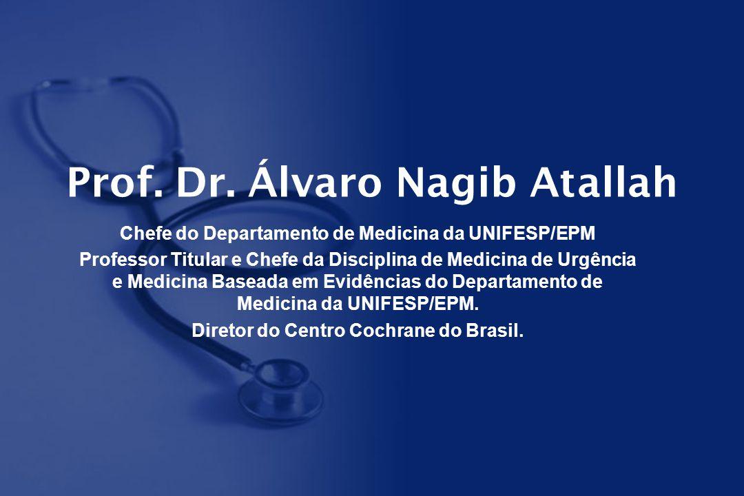 Prof. Dr. Álvaro Nagib Atallah Chefe do Departamento de Medicina da UNIFESP/EPM Professor Titular e Chefe da Disciplina de Medicina de Urgência e Medi