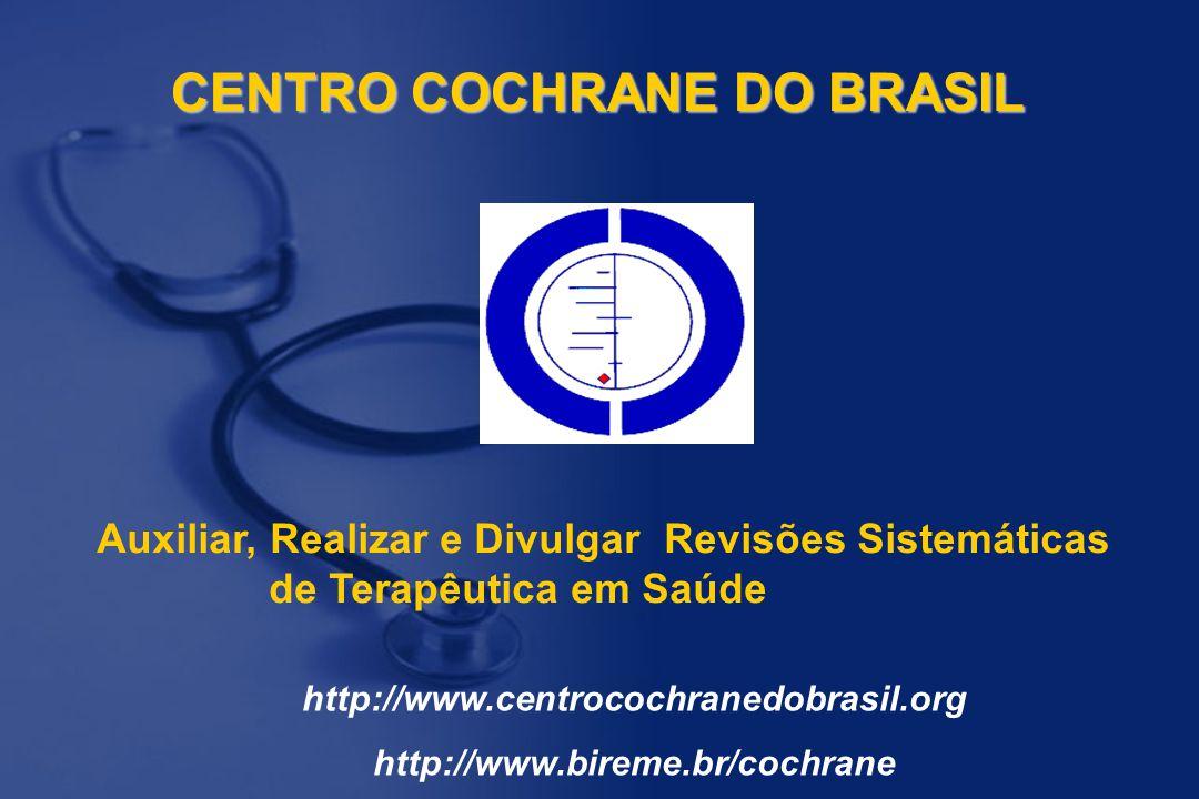 CENTRO COCHRANE DO BRASIL Auxiliar, Realizar e Divulgar Revisões Sistemáticas de Terapêutica em Saúde http://www.centrocochranedobrasil.org http://www