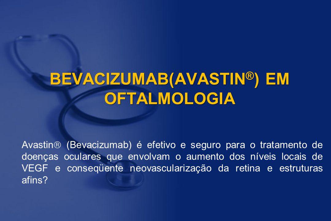 BEVACIZUMAB(AVASTIN ® ) EM OFTALMOLOGIA Avastin  (Bevacizumab) é efetivo e seguro para o tratamento de doenças oculares que envolvam o aumento dos ní
