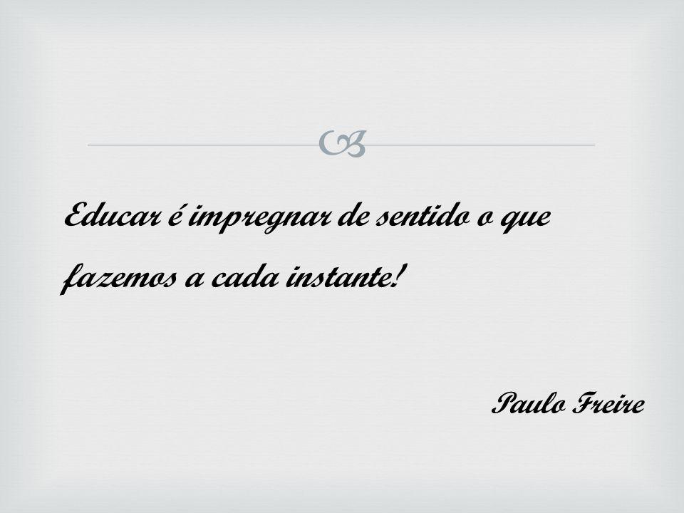  Educar é impregnar de sentido o que fazemos a cada instante! Paulo Freire