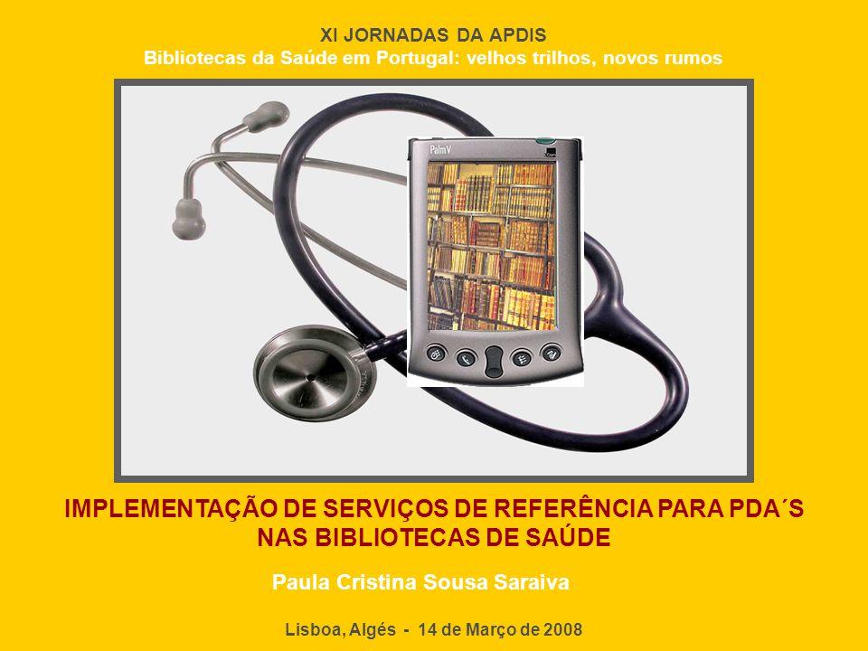 IMPLEMENTAÇÃO DE SERVIÇOS DE REFERÊNCIA PARA PDA´S NAS BIBLIOTECAS DE SAÚDE Lisboa, Algés - 14 de Março de 2008 XI JORNADAS DA APDIS Bibliotecas da Sa