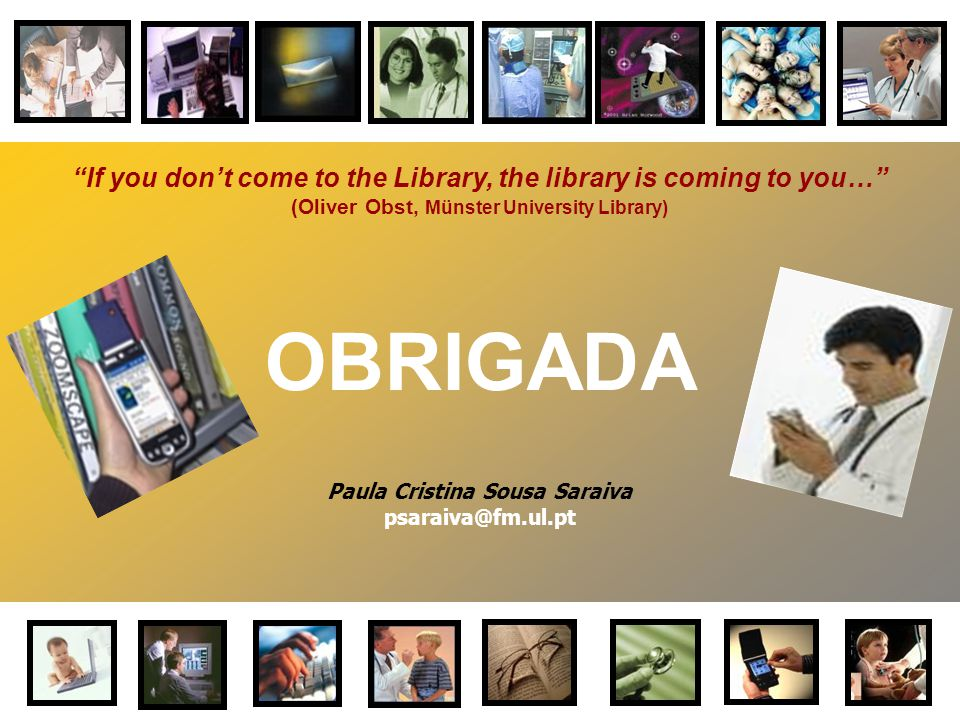 "Paula Cristina Sousa Saraiva psaraiva@fm.ul.pt OBRIGADA ""If you don't come to the Library, the library is coming to you…"" (Oliver Obst, Münster Univer"