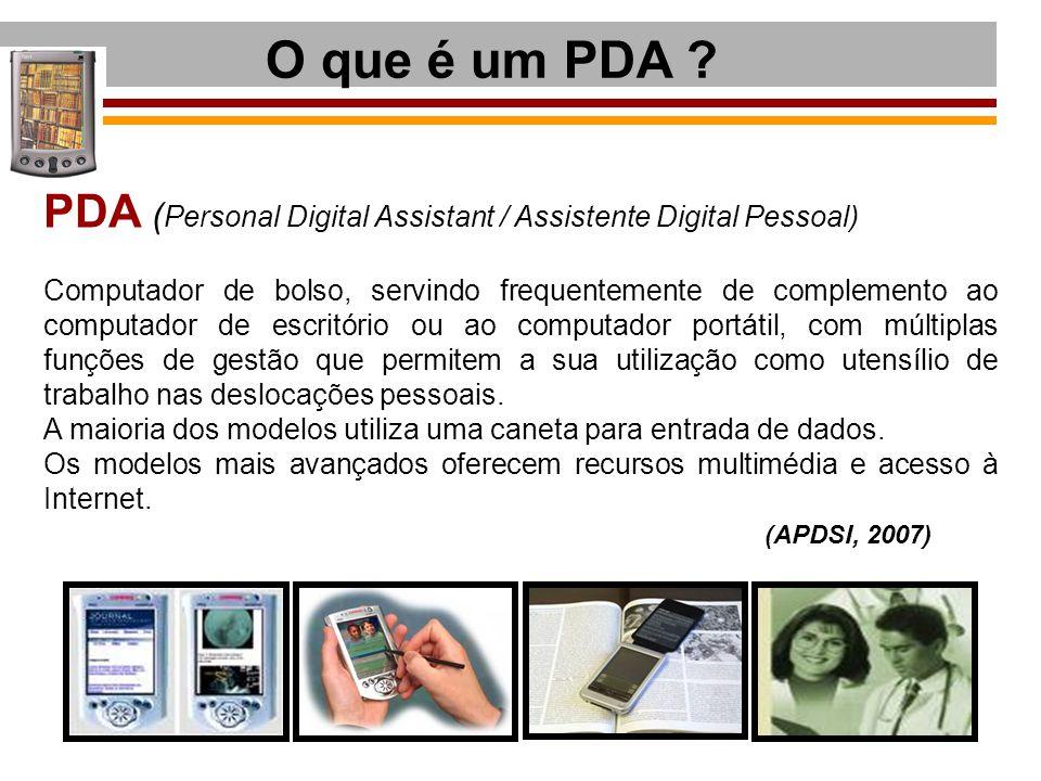 O que é um PDA ? PDA ( Personal Digital Assistant / Assistente Digital Pessoal) Computador de bolso, servindo frequentemente de complemento ao computa