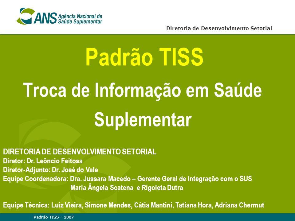 Padrão TISS - 2007 Padrão TISS Troca de Informação em Saúde Suplementar Diretoria de Desenvolvimento Setorial DIRETORIA DE DESENVOLVIMENTO SETORIAL Di