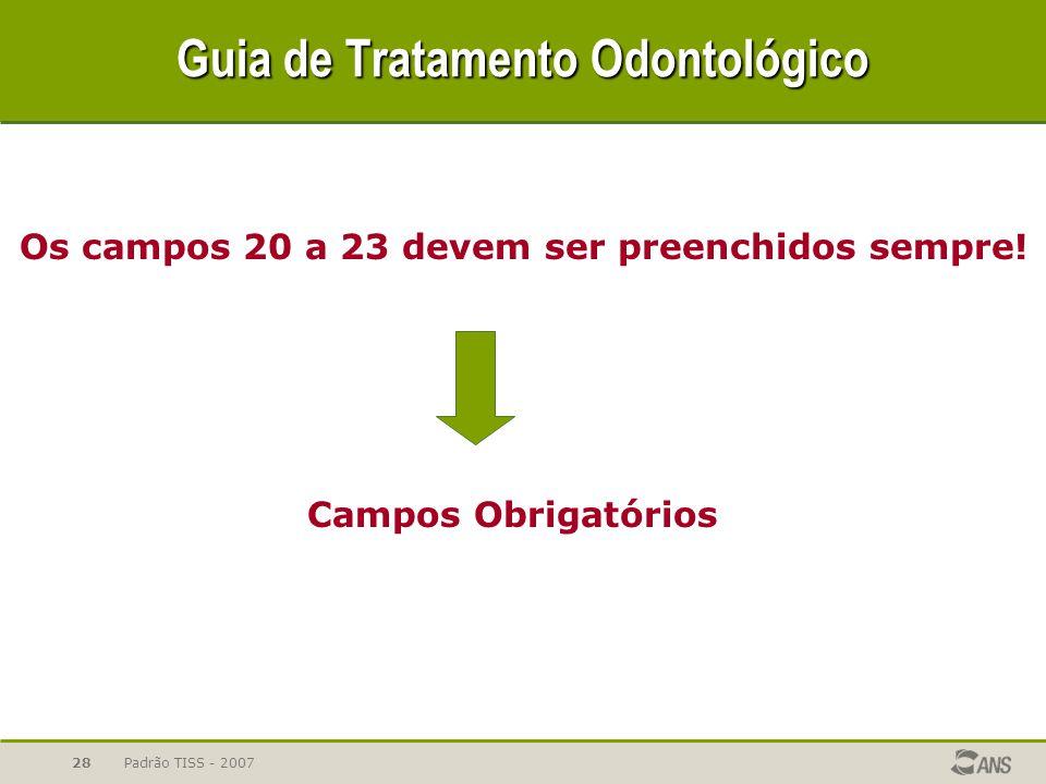 Padrão TISS - 200728 Guia de Tratamento Odontológico Os campos 20 a 23 devem ser preenchidos sempre! Campos Obrigatórios