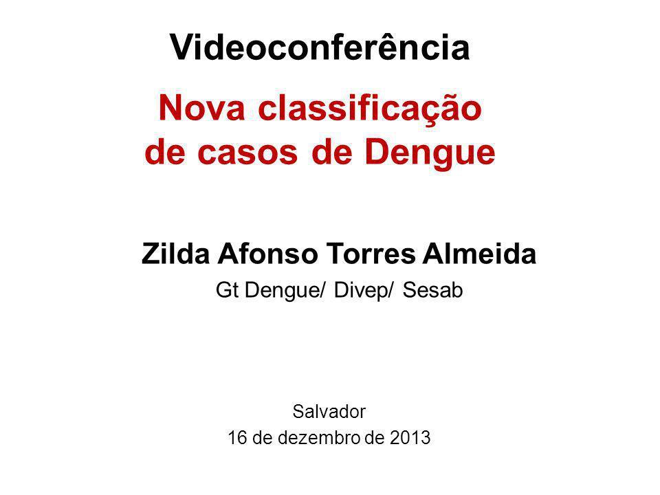 Videoconferência Nova classificação de casos de Dengue Salvador 16 de dezembro de 2013 Zilda Afonso Torres Almeida Gt Dengue/ Divep/ Sesab